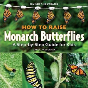 How to Raise Monarch Butterflies: A Step-by-Step Guide for Kids by Carol Pasternak.